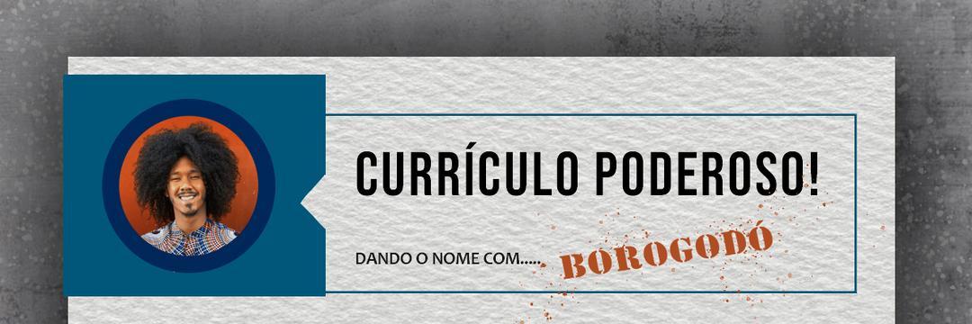 Currículo Poderoso, dando o nome com...Borogodó