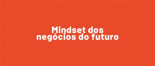 Mindset dos negócios do futuro: 3 jeitos de pensar de quem vai fazer a diferença nos próximos anos.